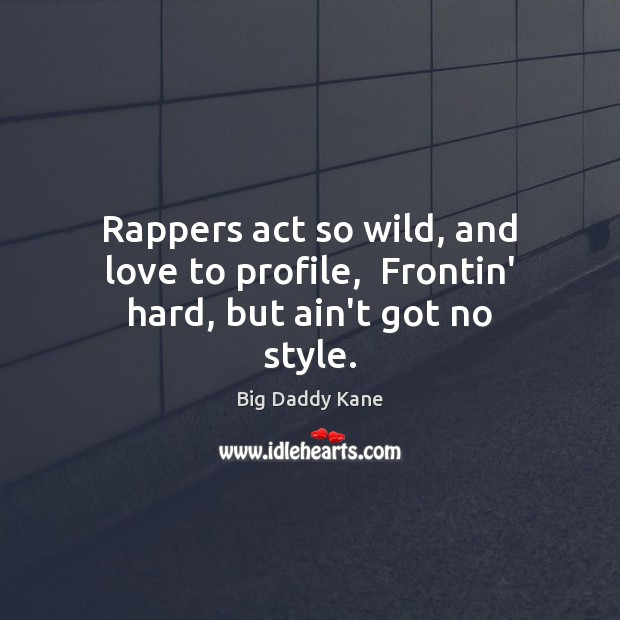 Image, Rappers act so wild, and love to profile,  Frontin' hard, but ain't got no style.