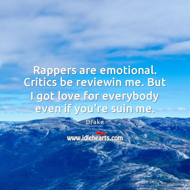 Rappers are emotional. Critics be reviewin me. But I got love for Image