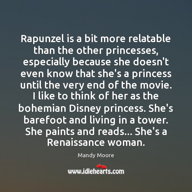 Rapunzel is a bit more relatable than the other princesses, especially because Mandy Moore Picture Quote