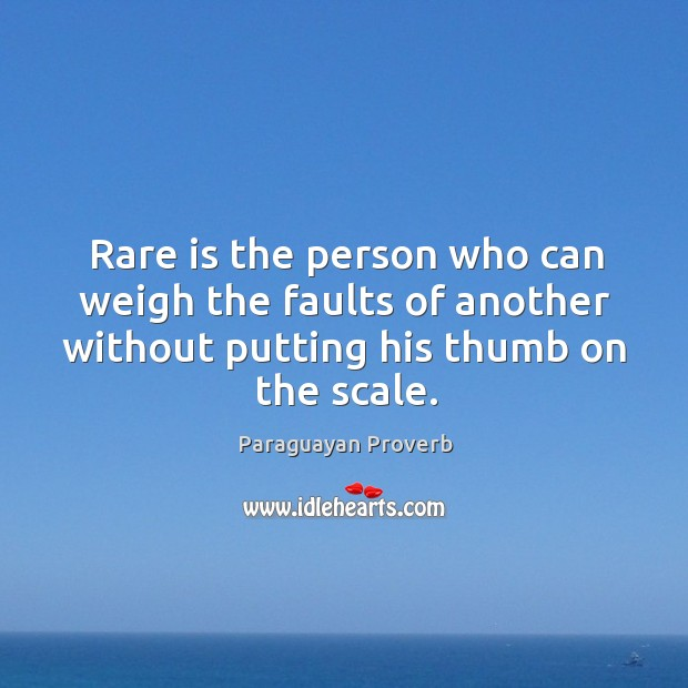 Rare is the person who can weigh the faults of another without putting his thumb on the scale. Paraguayan Proverbs Image