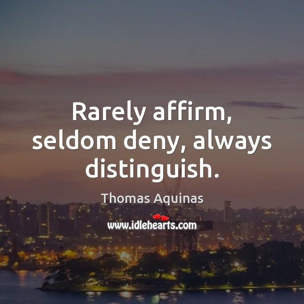 Rarely affirm, seldom deny, always distinguish. Thomas Aquinas Picture Quote