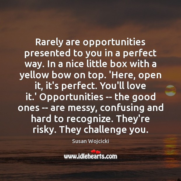 Rarely are opportunities presented to you in a perfect way. In a Susan Wojcicki Picture Quote