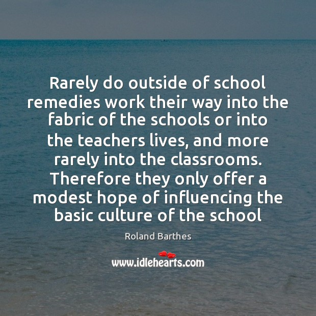Rarely do outside of school remedies work their way into the fabric Roland Barthes Picture Quote