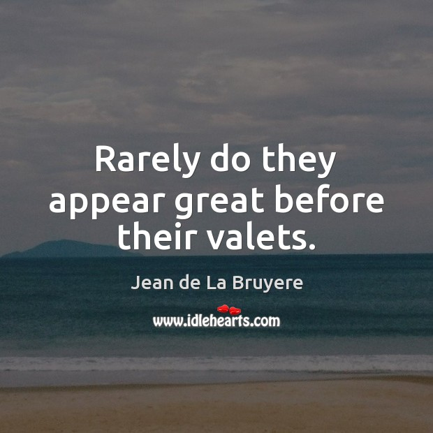 Rarely do they appear great before their valets. Jean de La Bruyere Picture Quote