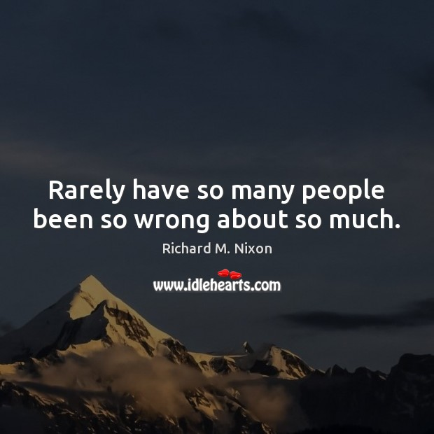 Rarely have so many people been so wrong about so much. Richard M. Nixon Picture Quote