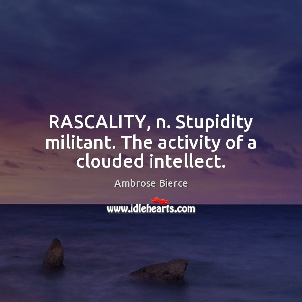 Image, RASCALITY, n. Stupidity militant. The activity of a clouded intellect.