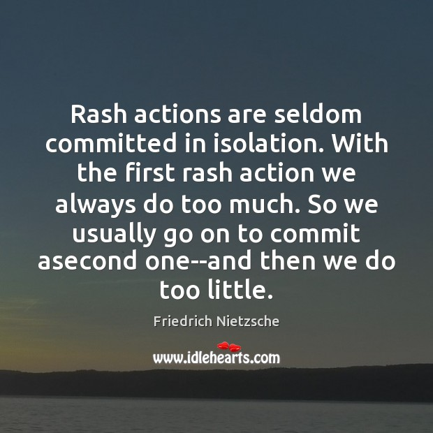 Rash actions are seldom committed in isolation. With the first rash action Image