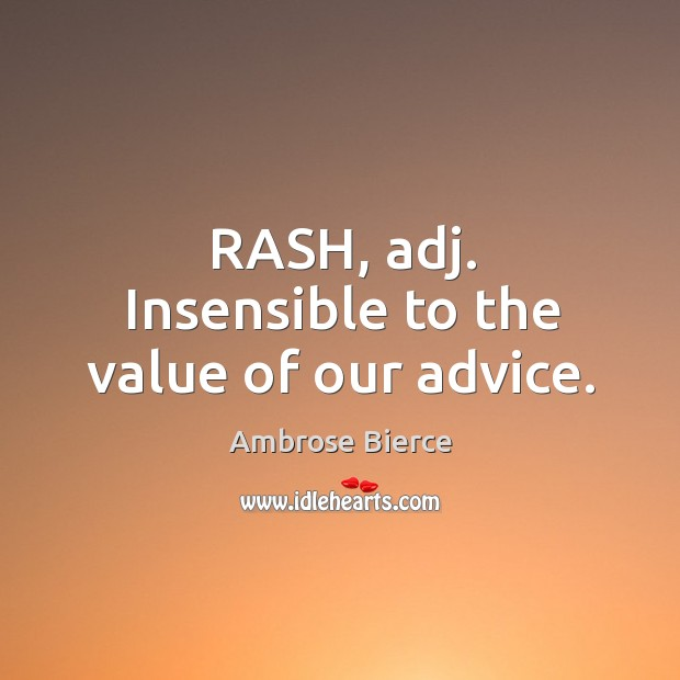 Image, Rash, adj. Insensible to the value of our advice.