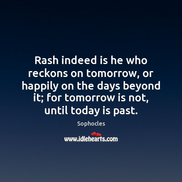 Rash indeed is he who reckons on tomorrow, or happily on the Sophocles Picture Quote