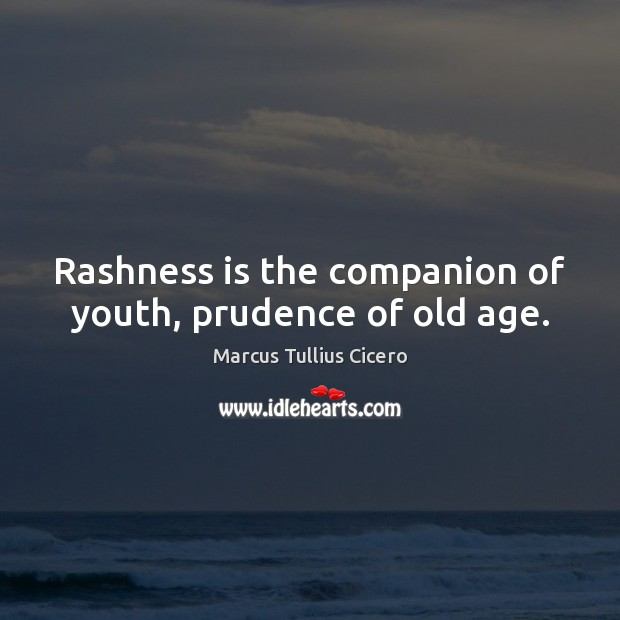 Rashness is the companion of youth, prudence of old age. Image