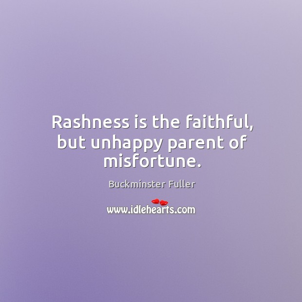 Rashness is the faithful, but unhappy parent of misfortune. Buckminster Fuller Picture Quote