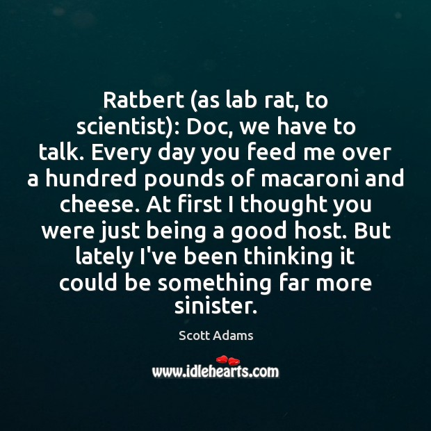 Image, Ratbert (as lab rat, to scientist): Doc, we have to talk. Every