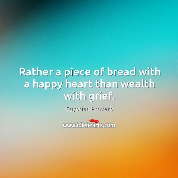 Rather a piece of bread with a happy heart than wealth with grief. Egyptian Proverbs Image