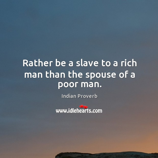 Rather be a slave to a rich man than the spouse of a poor man. Image