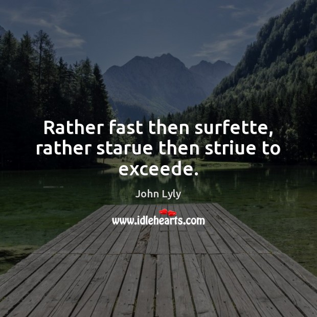 Rather fast then surfette, rather starue then striue to exceede. John Lyly Picture Quote