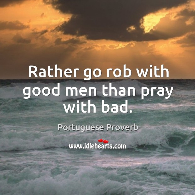 Rather go rob with good men than pray with bad. Image