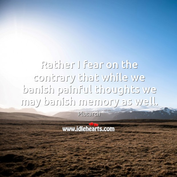 Image, Rather I fear on the contrary that while we banish painful thoughts