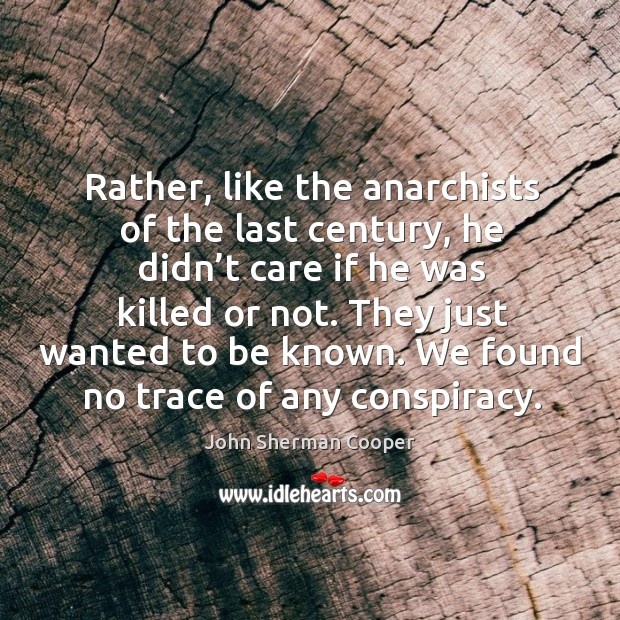 Rather, like the anarchists of the last century, he didn't care if he was killed or not. John Sherman Cooper Picture Quote
