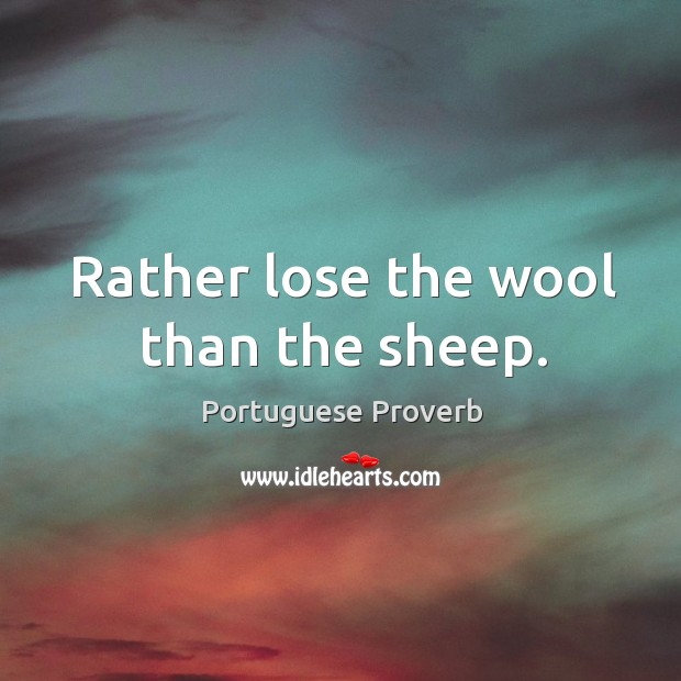 Rather lose the wool than the sheep. Portuguese Proverbs Image