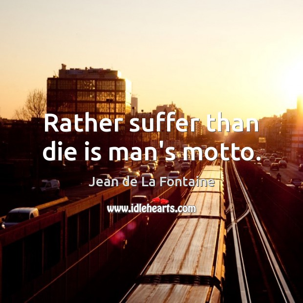 Rather suffer than die is man's motto. Image