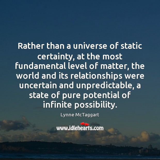 Rather than a universe of static certainty, at the most fundamental level Lynne McTaggart Picture Quote