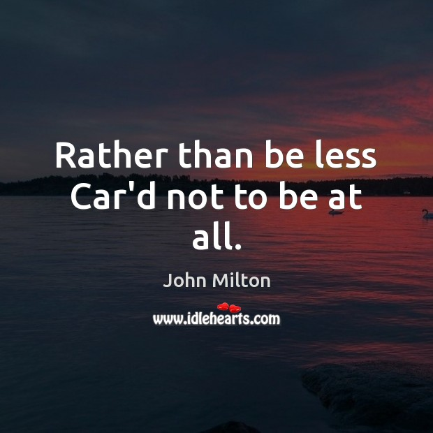 Rather than be less Car'd not to be at all. Image