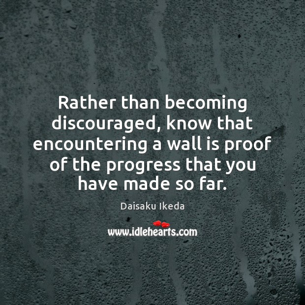 Rather than becoming discouraged, know that encountering a wall is proof of Daisaku Ikeda Picture Quote