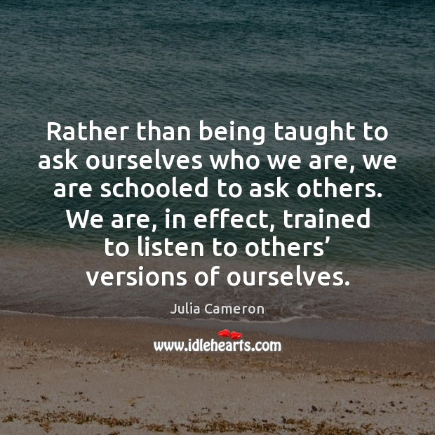 Rather than being taught to ask ourselves who we are, we are Julia Cameron Picture Quote