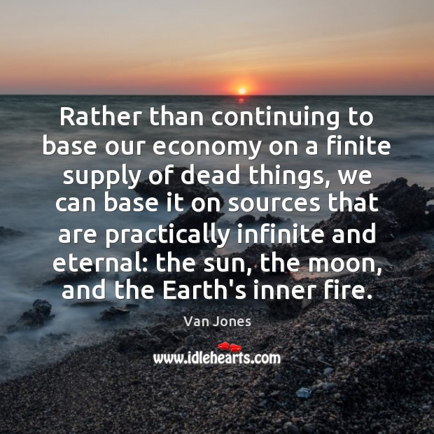Rather than continuing to base our economy on a finite supply of Economy Quotes Image