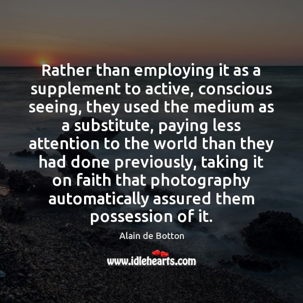 Rather than employing it as a supplement to active, conscious seeing, they Alain de Botton Picture Quote