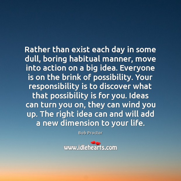 Rather than exist each day in some dull, boring habitual manner, move Responsibility Quotes Image