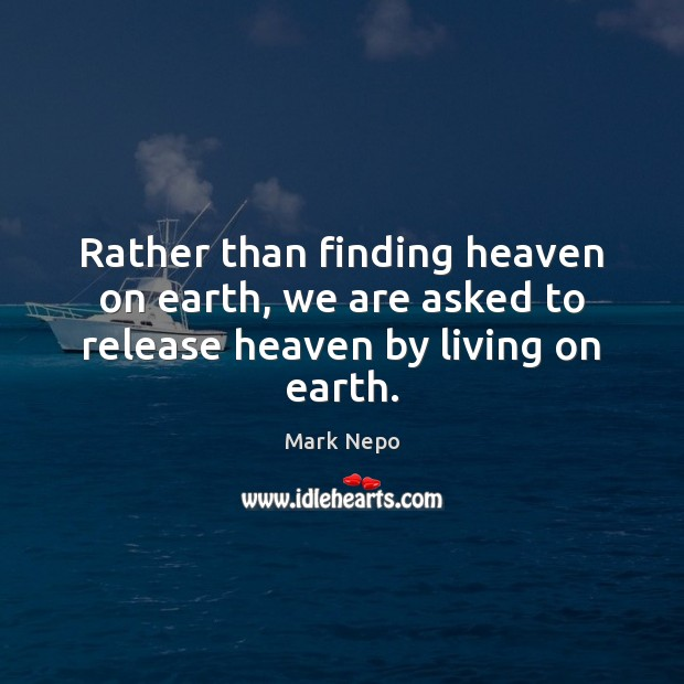 Rather than finding heaven on earth, we are asked to release heaven by living on earth. Mark Nepo Picture Quote