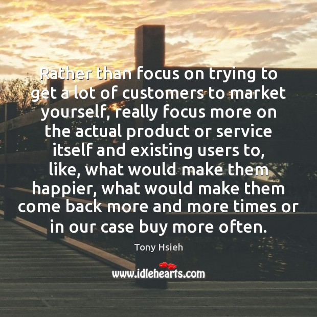 Rather than focus on trying to get a lot of customers to Tony Hsieh Picture Quote