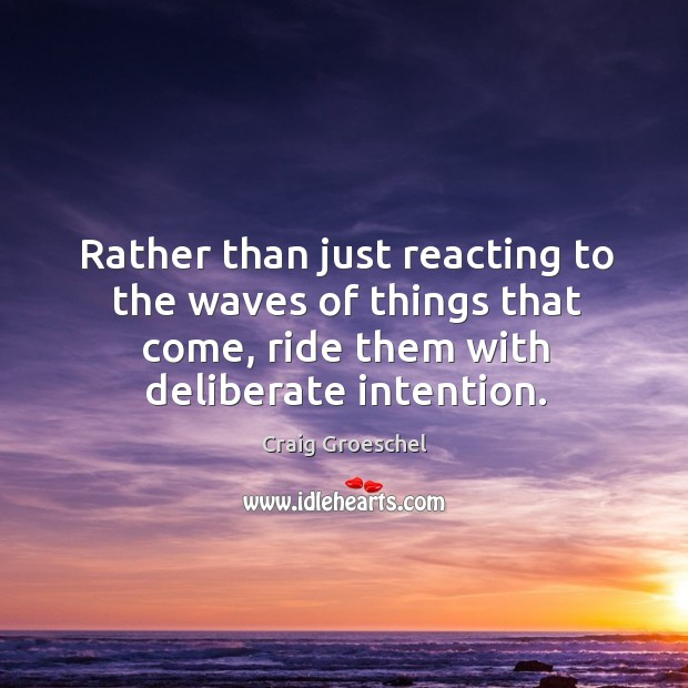 Rather than just reacting to the waves of things that come, ride Image