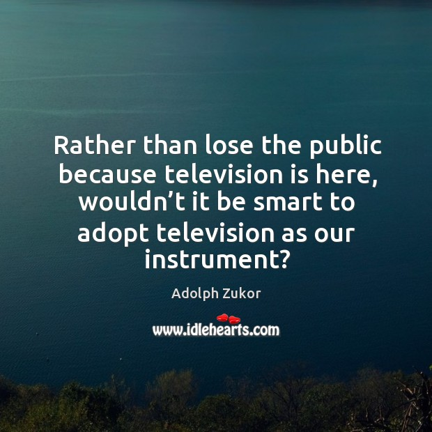 Image, Rather than lose the public because television is here, wouldn't it be smart to adopt television as our instrument?