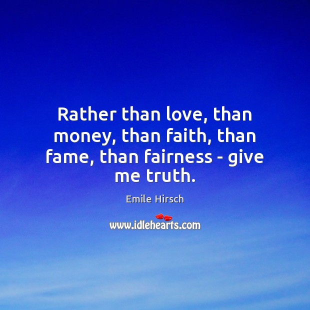 Rather than love, than money, than faith, than fame, than fairness – give me truth. Emile Hirsch Picture Quote