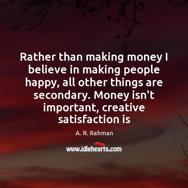 Rather than making money I believe in making people happy, all other A. R. Rahman Picture Quote