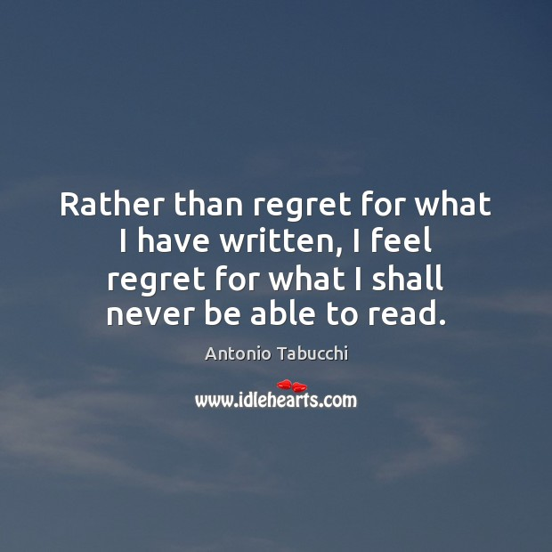 Rather than regret for what I have written, I feel regret for Antonio Tabucchi Picture Quote