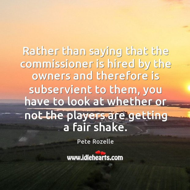 Rather than saying that the commissioner is hired by the owners and therefore is subservient to them Image