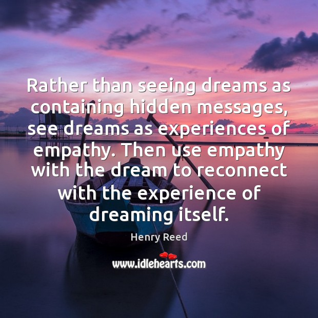 Rather than seeing dreams as containing hidden messages, see dreams as experiences Henry Reed Picture Quote