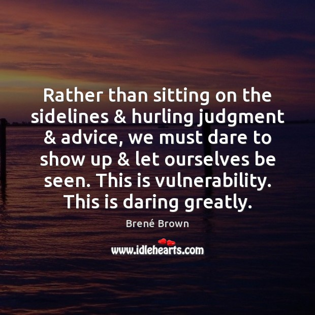 Rather than sitting on the sidelines & hurling judgment & advice, we must dare Image