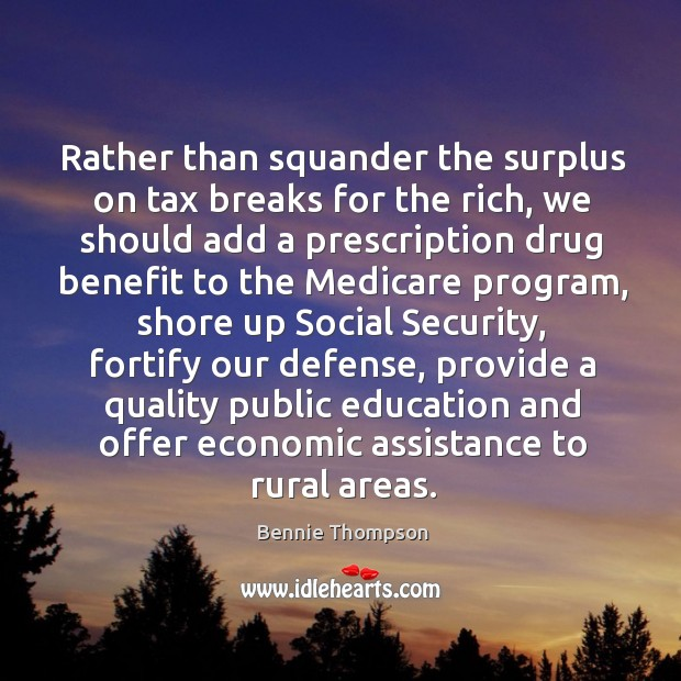 Rather than squander the surplus on tax breaks for the rich, we should add a prescription Bennie Thompson Picture Quote