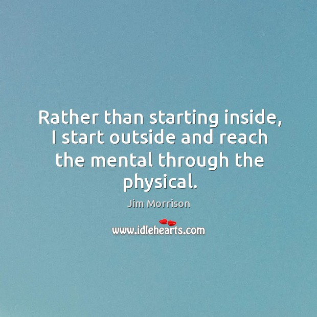 Rather than starting inside, I start outside and reach the mental through the physical. Image