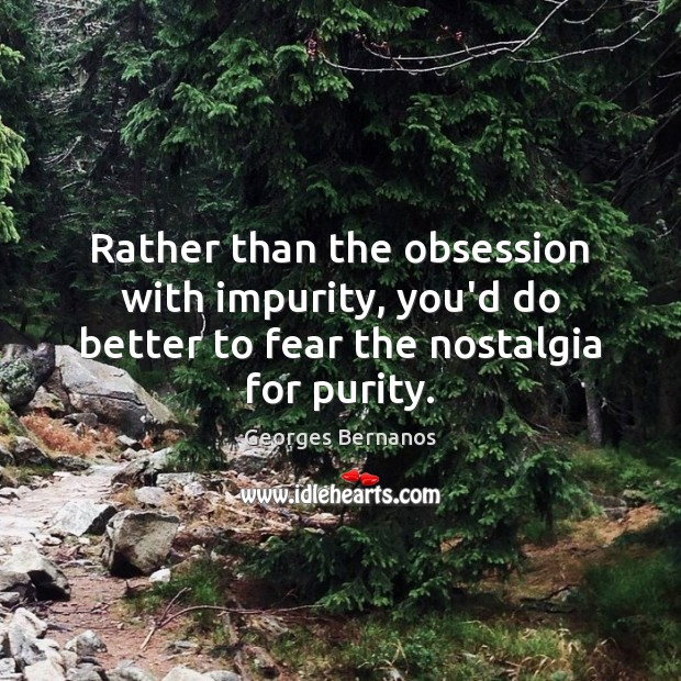 Rather than the obsession with impurity, you'd do better to fear the nostalgia for purity. Georges Bernanos Picture Quote