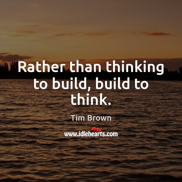 Rather than thinking to build, build to think. Tim Brown Picture Quote