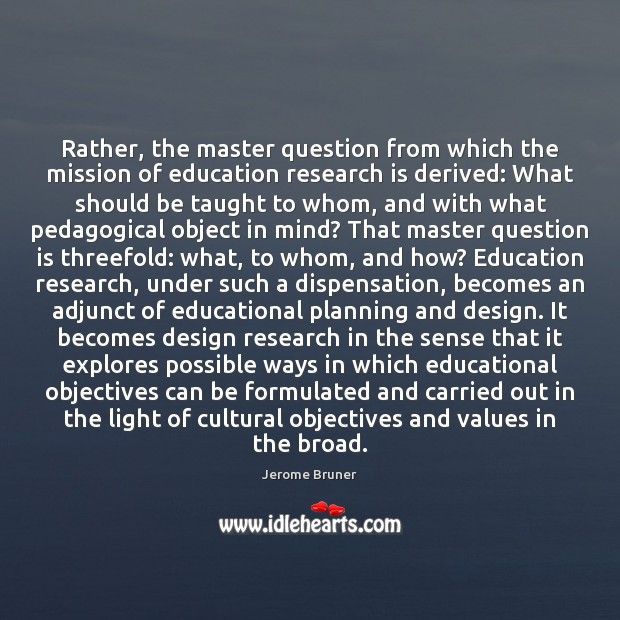 Rather, the master question from which the mission of education research is Image