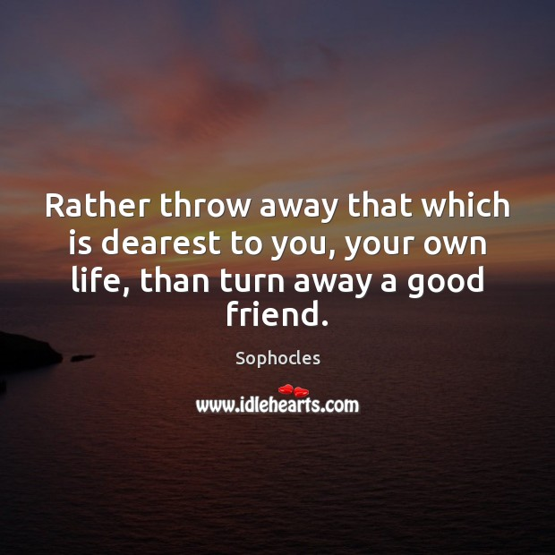 Rather throw away that which is dearest to you, your own life, Sophocles Picture Quote