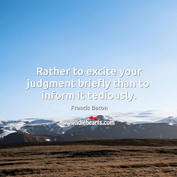 Rather to excite your judgment briefly than to inform it tediously. Image