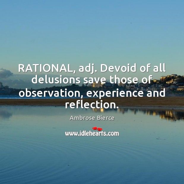 RATIONAL, adj. Devoid of all delusions save those of observation, experience and Ambrose Bierce Picture Quote