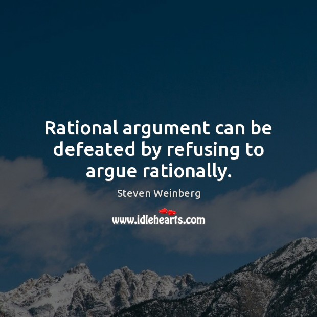 Rational argument can be defeated by refusing to argue rationally. Steven Weinberg Picture Quote